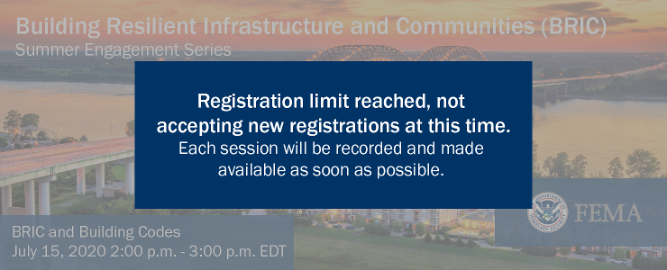 FEMA. Building Resilient Infrastructure and Communities (BRIC) Summer Engagement Series. BRIC and Building Codes. July 15, 2020. 2:00 p.m. to 3:00 p.m. EDT